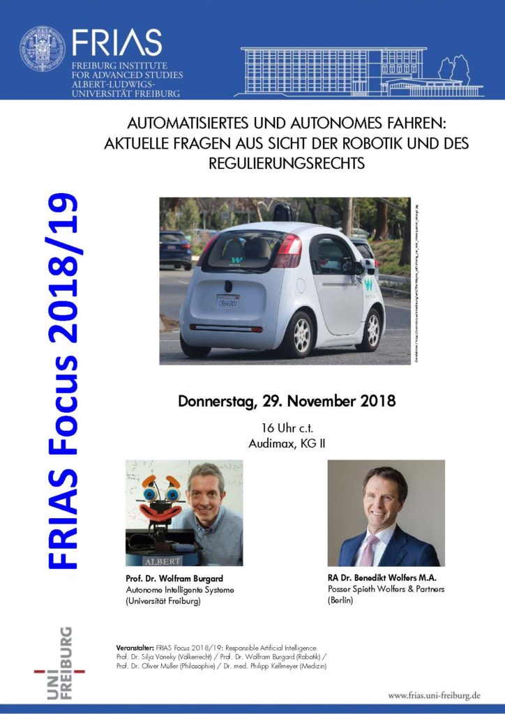 "Prof. Dr. Silja Vöneky, Prof. Dr. Wolfram Burgard, Prof. Dr. Oliver Müller and Dr. med. Philipp Kellmeyer as members of the FRIAS Focus 2018/19: ""Responsibel Artificial Intelligence"" organize a talk by RA Dr. Benedikt Wolfers, M.A. on ""Automatisiertes und Autonomes Fahren: Aktuelle Fragen aus Sicht des Regulierungsrechts"". The event will take place on thursday, november 29, 2018, 4pm at the Audimax, University of Freiburg."